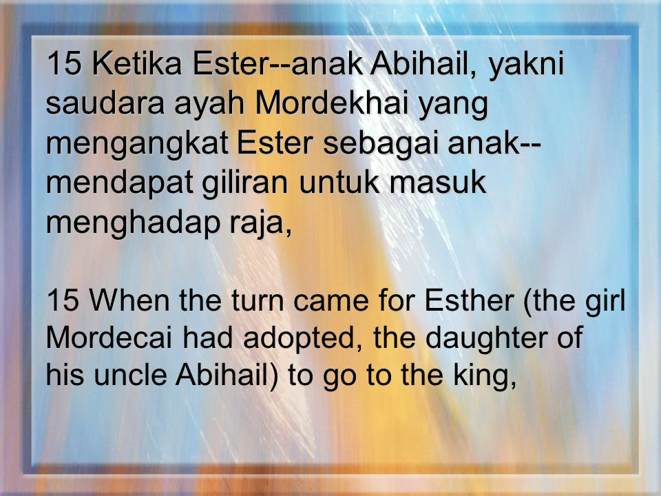 15 Ketika Ester--anak Abihail, yakni saudara ayah Mordekhai yang mengangkat Ester sebagai anak--mendapat giliran untuk masuk menghadap raja,