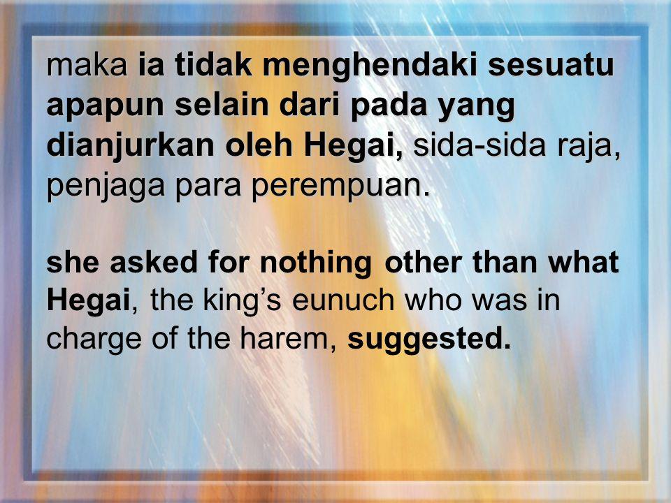 maka ia tidak menghendaki sesuatu apapun selain dari pada yang dianjurkan oleh Hegai, sida-sida raja, penjaga para perempuan.