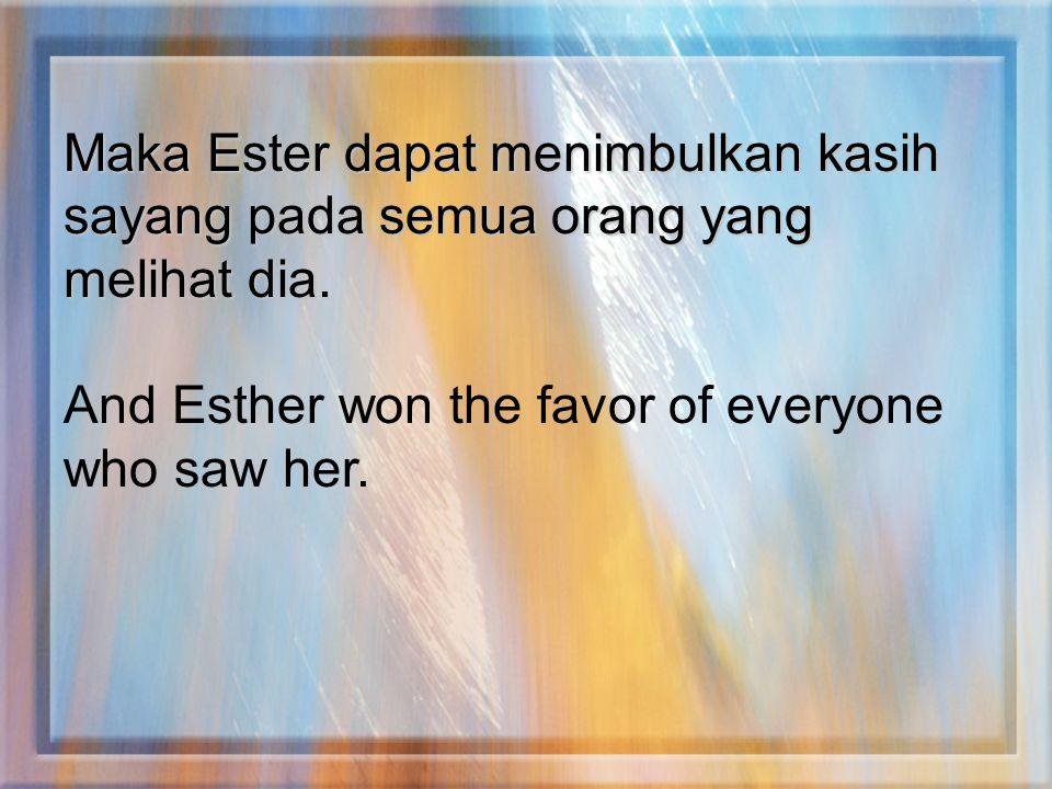 Maka Ester dapat menimbulkan kasih sayang pada semua orang yang melihat dia.