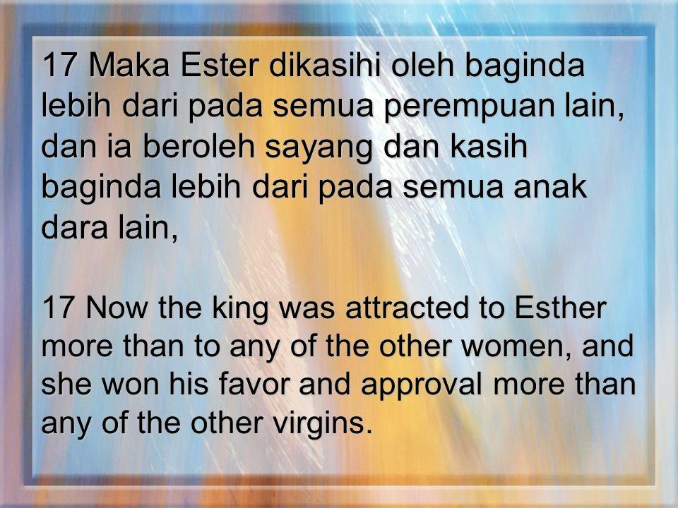 17 Maka Ester dikasihi oleh baginda lebih dari pada semua perempuan lain, dan ia beroleh sayang dan kasih baginda lebih dari pada semua anak dara lain,