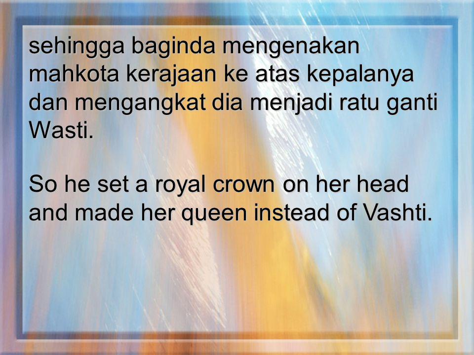 sehingga baginda mengenakan mahkota kerajaan ke atas kepalanya dan mengangkat dia menjadi ratu ganti Wasti.