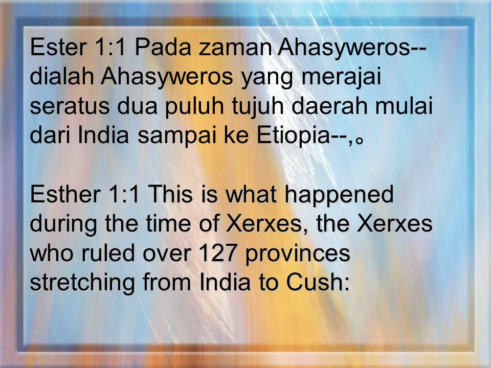 Ester 1:1 Pada zaman Ahasyweros--dialah Ahasyweros yang merajai seratus dua puluh tujuh daerah mulai dari India sampai ke Etiopia--,。