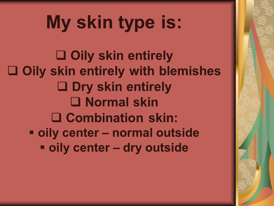 My skin type is: Oily skin entirely Oily skin entirely with blemishes