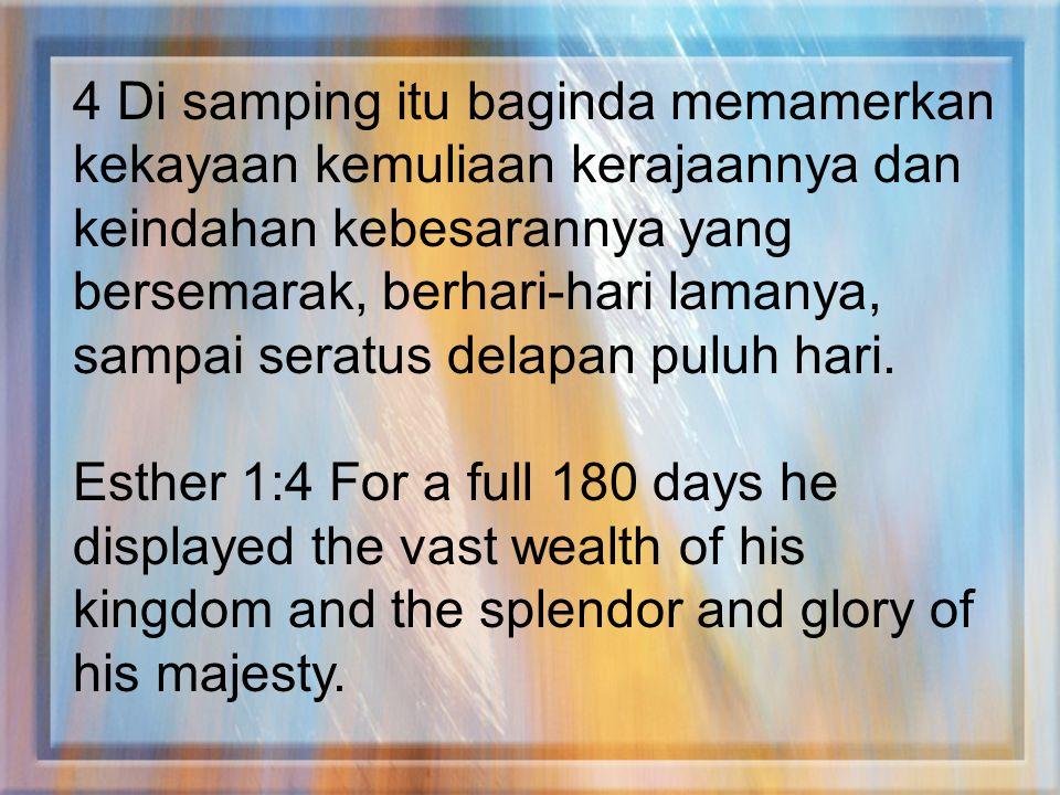 4 Di samping itu baginda memamerkan kekayaan kemuliaan kerajaannya dan keindahan kebesarannya yang bersemarak, berhari-hari lamanya, sampai seratus delapan puluh hari.