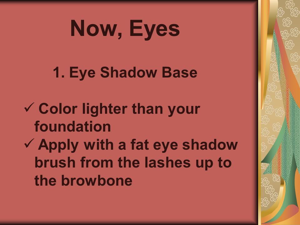 Now, Eyes Eye Shadow Base Color lighter than your foundation