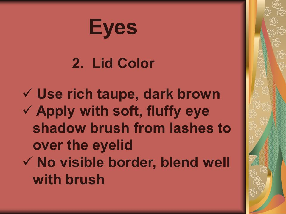 Eyes 2. Lid Color Use rich taupe, dark brown