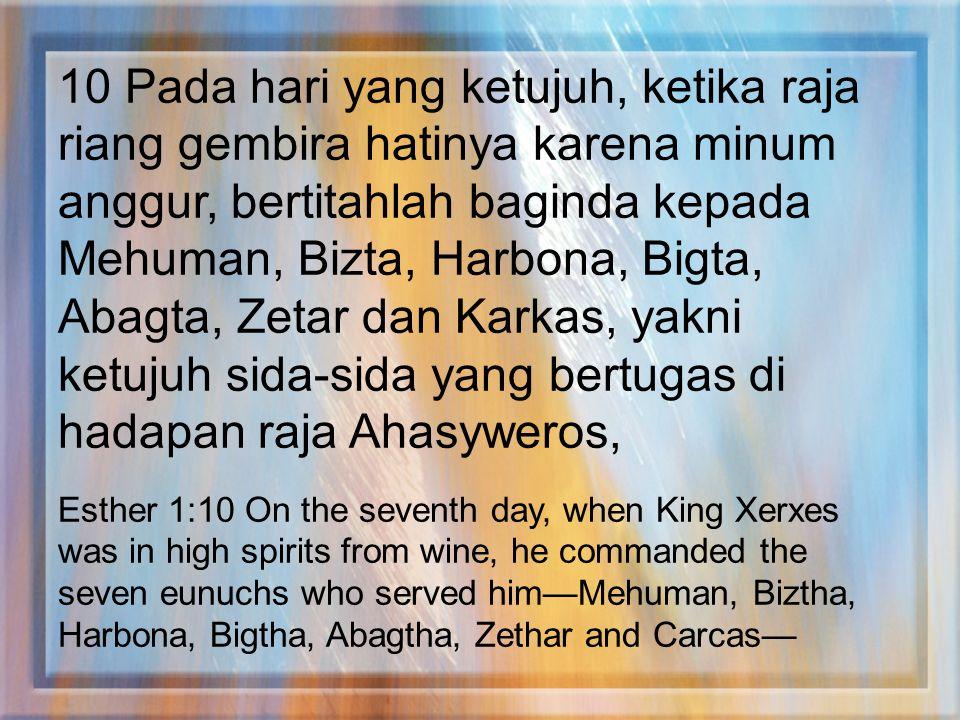 10 Pada hari yang ketujuh, ketika raja riang gembira hatinya karena minum anggur, bertitahlah baginda kepada Mehuman, Bizta, Harbona, Bigta, Abagta, Zetar dan Karkas, yakni ketujuh sida-sida yang bertugas di hadapan raja Ahasyweros,