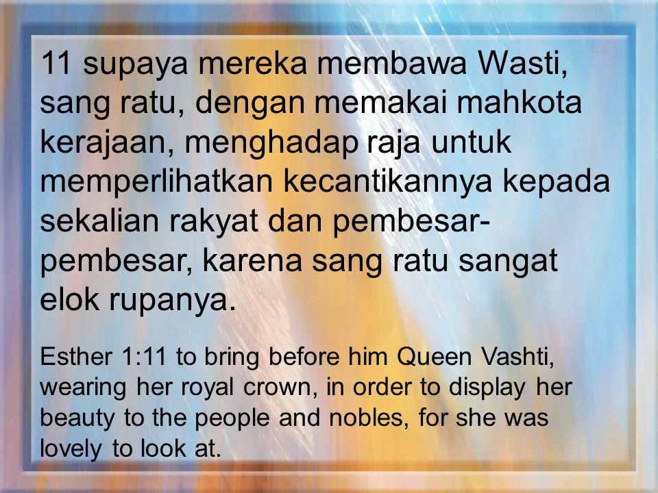 11 supaya mereka membawa Wasti, sang ratu, dengan memakai mahkota kerajaan, menghadap raja untuk memperlihatkan kecantikannya kepada sekalian rakyat dan pembesar-pembesar, karena sang ratu sangat elok rupanya.