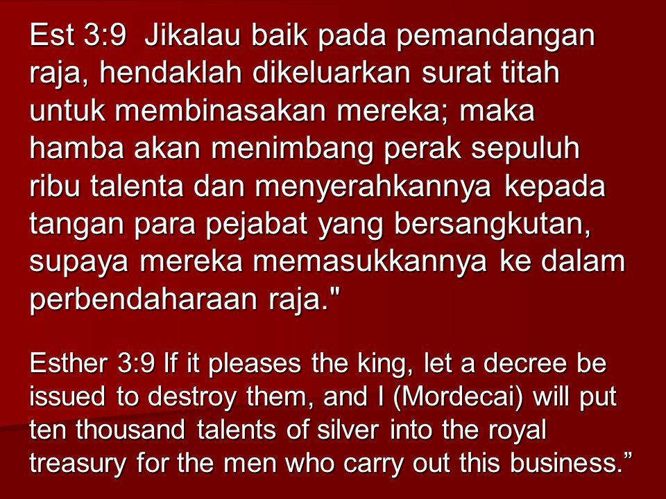 Est 3:9 Jikalau baik pada pemandangan raja, hendaklah dikeluarkan surat titah untuk membinasakan mereka; maka hamba akan menimbang perak sepuluh ribu talenta dan menyerahkannya kepada tangan para pejabat yang bersangkutan, supaya mereka memasukkannya ke dalam perbendaharaan raja.