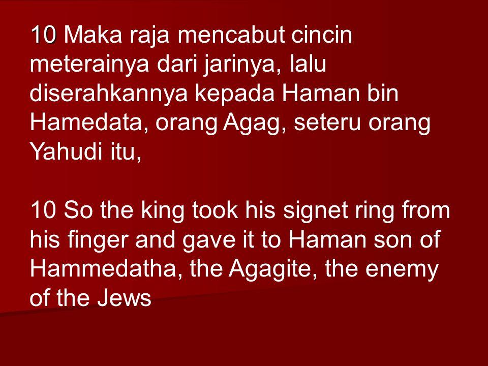 10 Maka raja mencabut cincin meterainya dari jarinya, lalu diserahkannya kepada Haman bin Hamedata, orang Agag, seteru orang Yahudi itu,