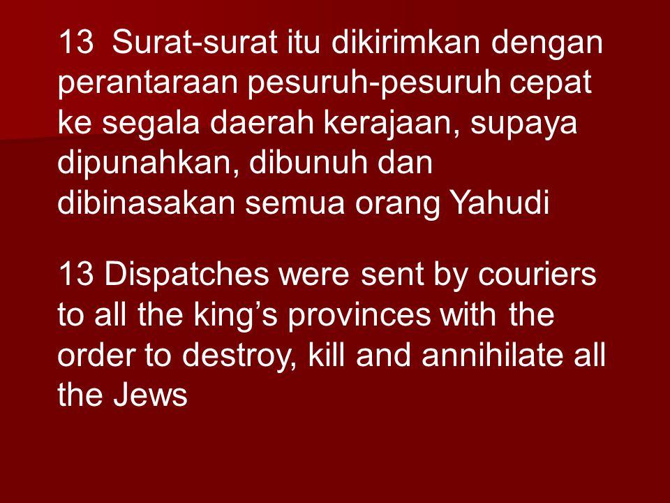 13 Surat-surat itu dikirimkan dengan perantaraan pesuruh-pesuruh cepat ke segala daerah kerajaan, supaya dipunahkan, dibunuh dan dibinasakan semua orang Yahudi