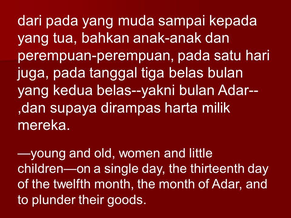 dari pada yang muda sampai kepada yang tua, bahkan anak-anak dan perempuan-perempuan, pada satu hari juga, pada tanggal tiga belas bulan yang kedua belas--yakni bulan Adar--,dan supaya dirampas harta milik mereka.