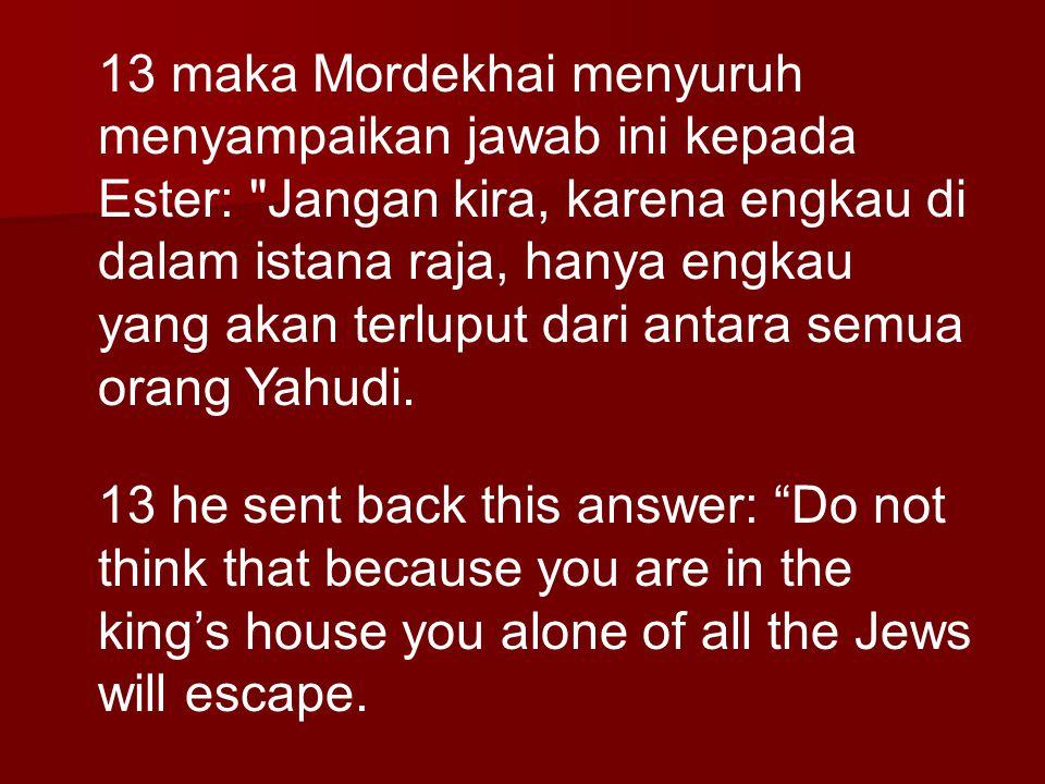 13 maka Mordekhai menyuruh menyampaikan jawab ini kepada Ester: Jangan kira, karena engkau di dalam istana raja, hanya engkau yang akan terluput dari antara semua orang Yahudi.