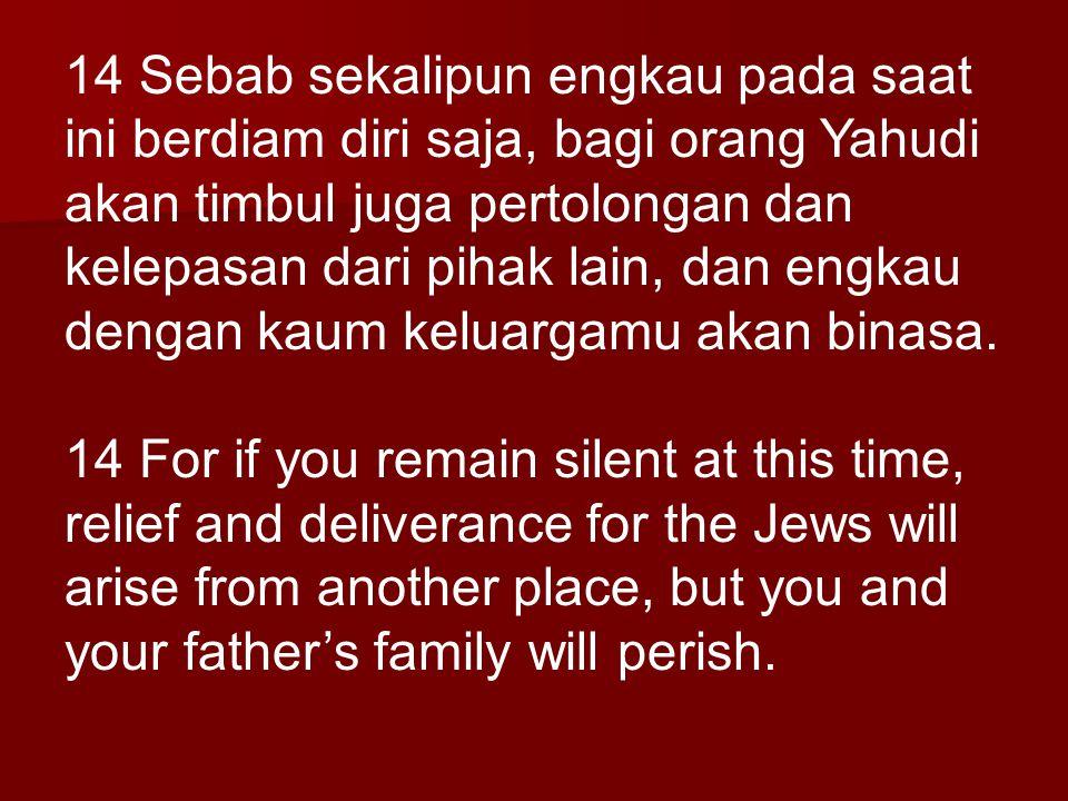 14 Sebab sekalipun engkau pada saat ini berdiam diri saja, bagi orang Yahudi akan timbul juga pertolongan dan kelepasan dari pihak lain, dan engkau dengan kaum keluargamu akan binasa.