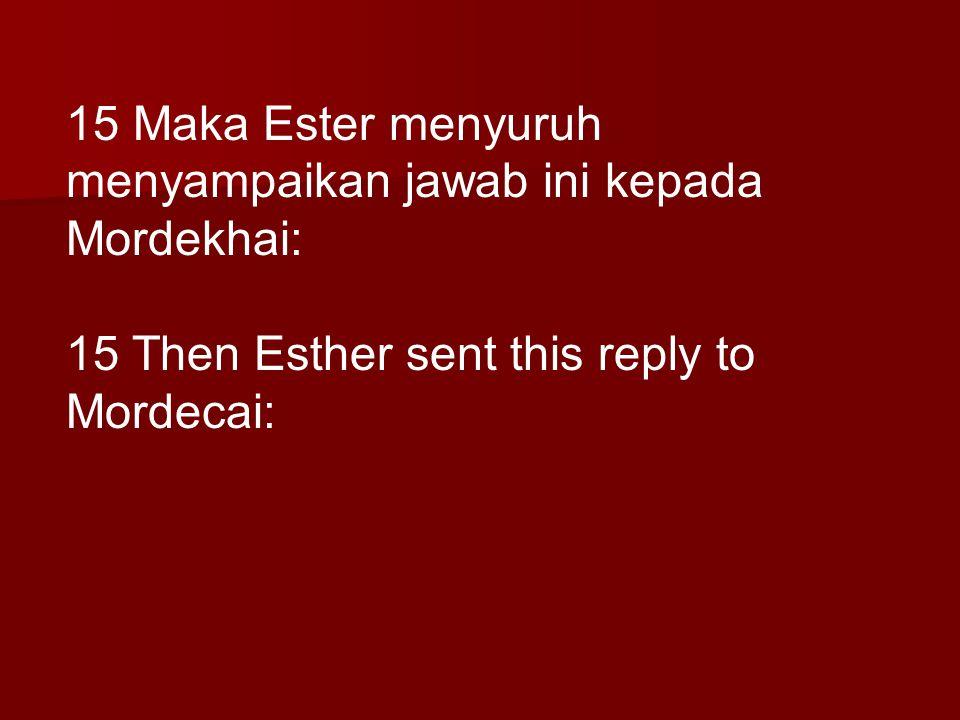 15 Maka Ester menyuruh menyampaikan jawab ini kepada Mordekhai: