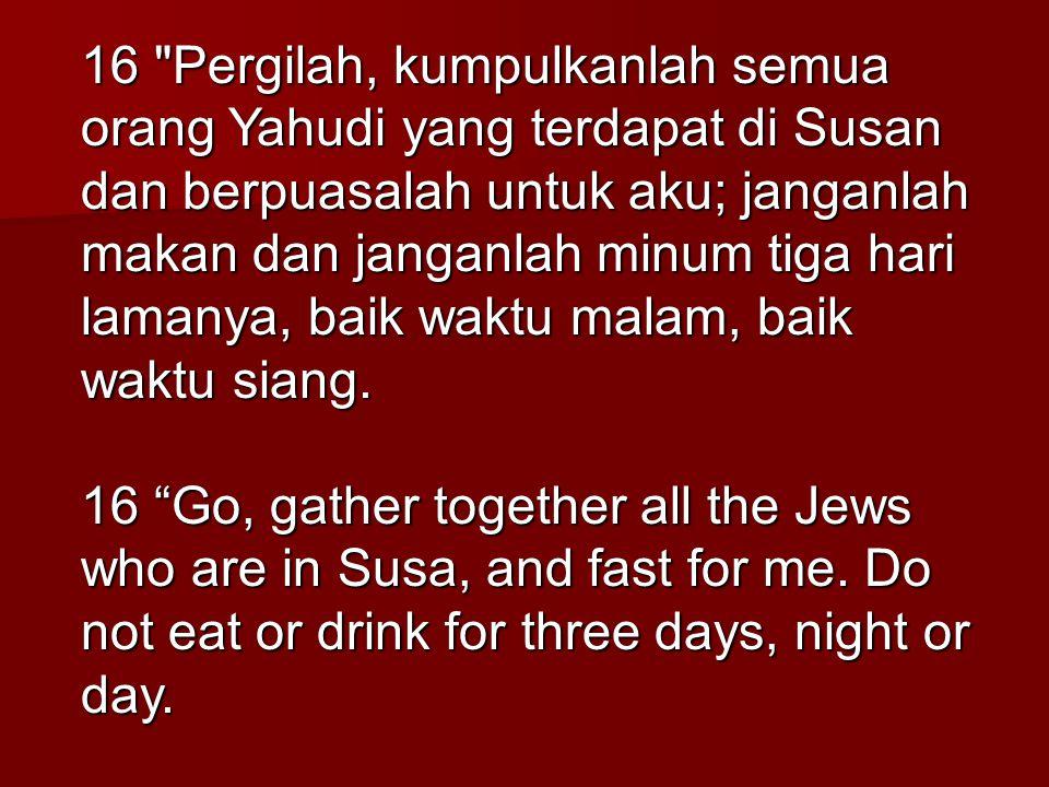 16 Pergilah, kumpulkanlah semua orang Yahudi yang terdapat di Susan dan berpuasalah untuk aku; janganlah makan dan janganlah minum tiga hari lamanya, baik waktu malam, baik waktu siang.