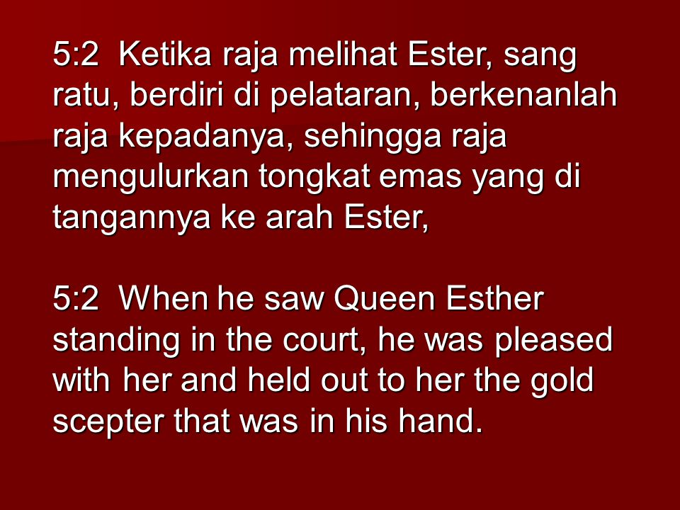 5:2 Ketika raja melihat Ester, sang ratu, berdiri di pelataran, berkenanlah raja kepadanya, sehingga raja mengulurkan tongkat emas yang di tangannya ke arah Ester,