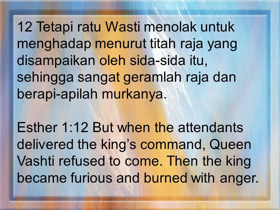 12 Tetapi ratu Wasti menolak untuk menghadap menurut titah raja yang disampaikan oleh sida-sida itu, sehingga sangat geramlah raja dan berapi-apilah murkanya.