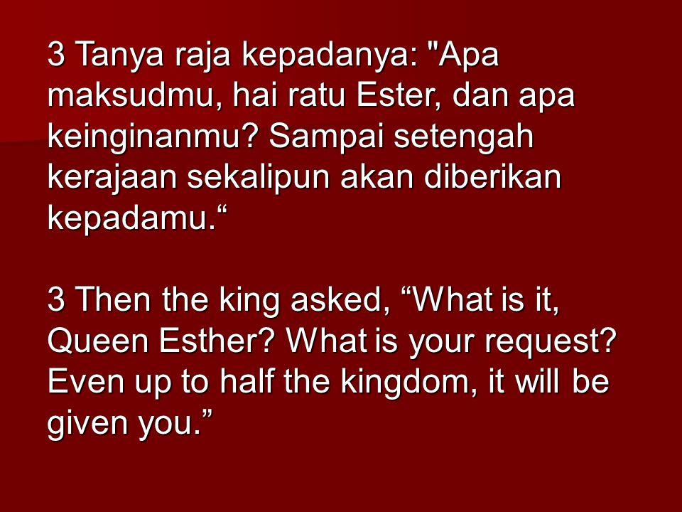 3 Tanya raja kepadanya: Apa maksudmu, hai ratu Ester, dan apa keinginanmu Sampai setengah kerajaan sekalipun akan diberikan kepadamu.