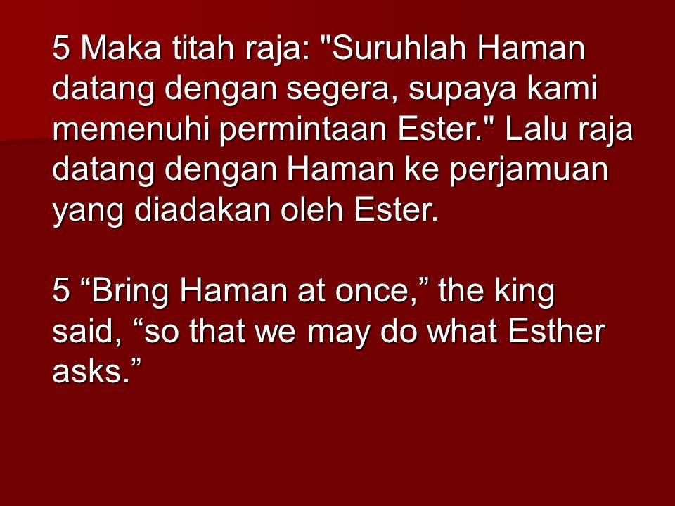 5 Maka titah raja: Suruhlah Haman datang dengan segera, supaya kami memenuhi permintaan Ester. Lalu raja datang dengan Haman ke perjamuan yang diadakan oleh Ester.