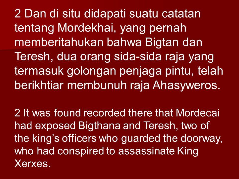 2 Dan di situ didapati suatu catatan tentang Mordekhai, yang pernah memberitahukan bahwa Bigtan dan Teresh, dua orang sida-sida raja yang termasuk golongan penjaga pintu, telah berikhtiar membunuh raja Ahasyweros.