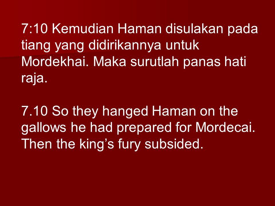 7:10 Kemudian Haman disulakan pada tiang yang didirikannya untuk Mordekhai. Maka surutlah panas hati raja.