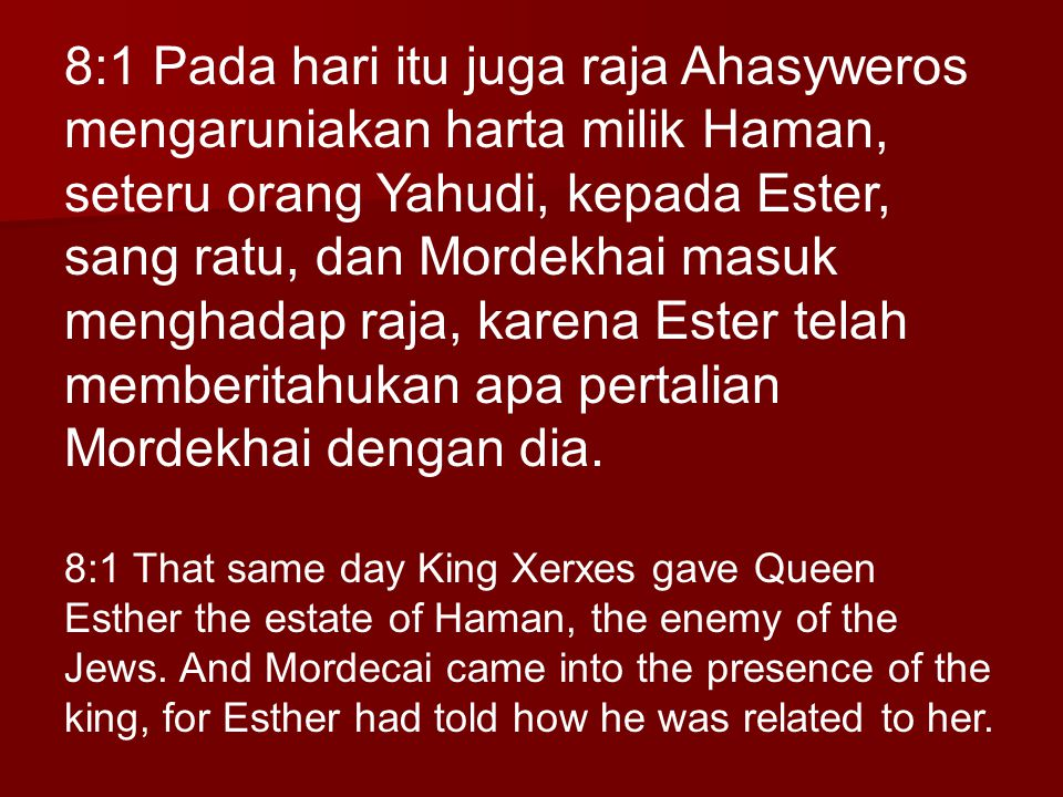8:1 Pada hari itu juga raja Ahasyweros mengaruniakan harta milik Haman, seteru orang Yahudi, kepada Ester, sang ratu, dan Mordekhai masuk menghadap raja, karena Ester telah memberitahukan apa pertalian Mordekhai dengan dia.