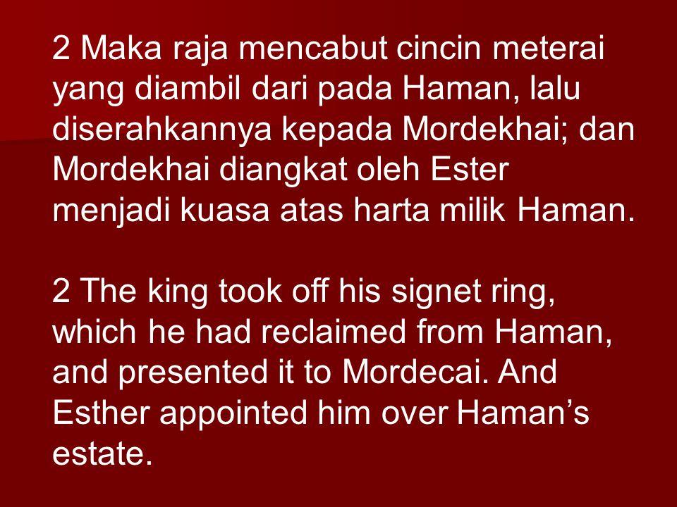 2 Maka raja mencabut cincin meterai yang diambil dari pada Haman, lalu diserahkannya kepada Mordekhai; dan Mordekhai diangkat oleh Ester menjadi kuasa atas harta milik Haman.