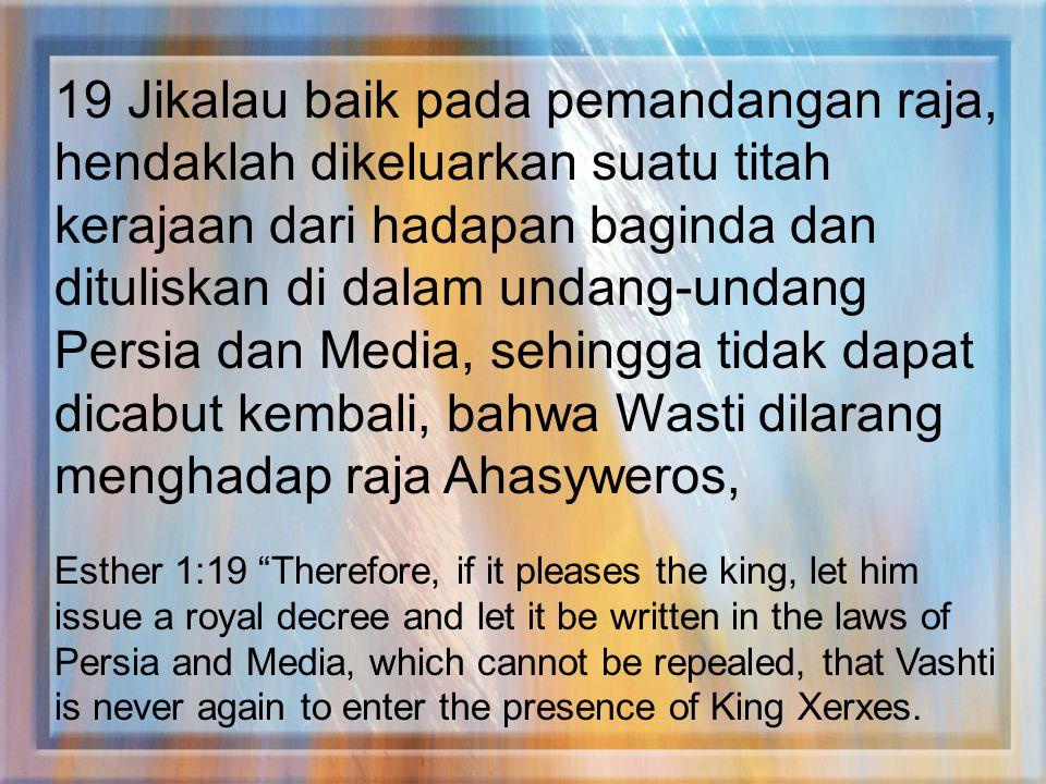 19 Jikalau baik pada pemandangan raja, hendaklah dikeluarkan suatu titah kerajaan dari hadapan baginda dan dituliskan di dalam undang-undang Persia dan Media, sehingga tidak dapat dicabut kembali, bahwa Wasti dilarang menghadap raja Ahasyweros,