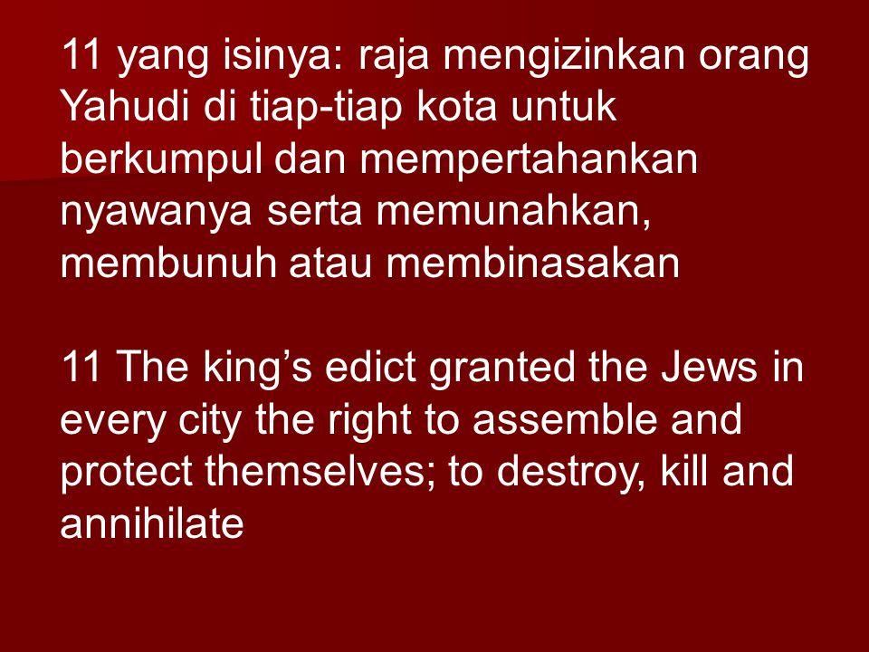 11 yang isinya: raja mengizinkan orang Yahudi di tiap-tiap kota untuk berkumpul dan mempertahankan nyawanya serta memunahkan, membunuh atau membinasakan