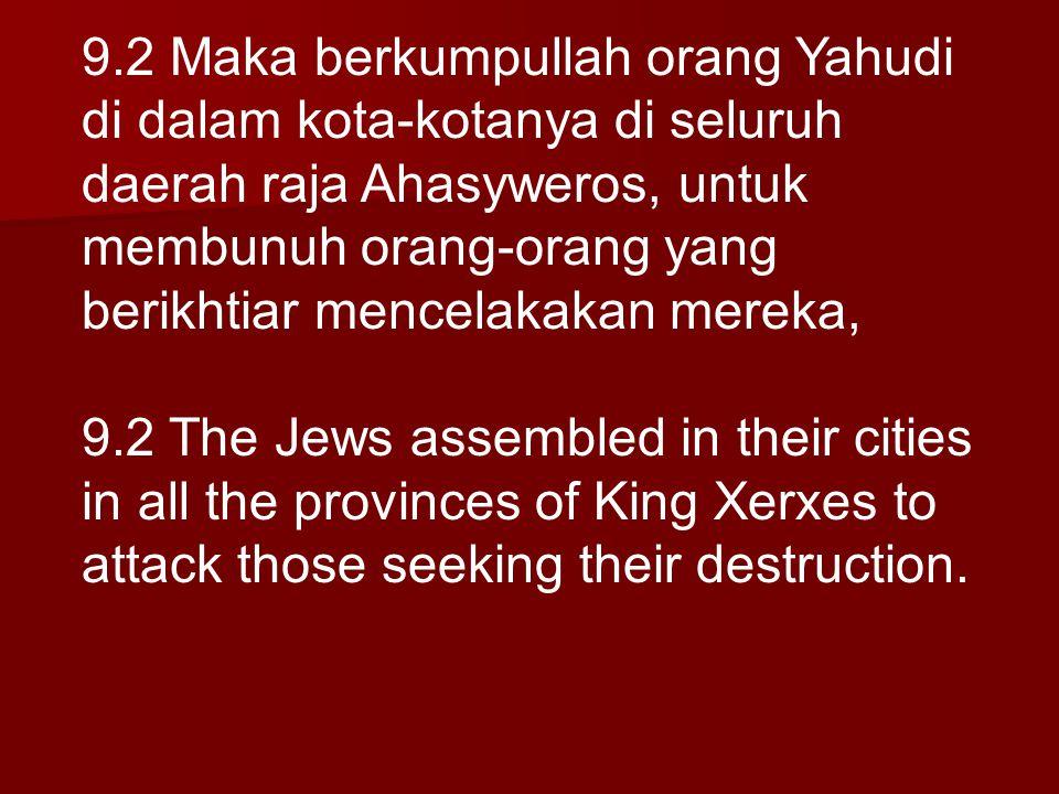 9.2 Maka berkumpullah orang Yahudi di dalam kota-kotanya di seluruh daerah raja Ahasyweros, untuk membunuh orang-orang yang berikhtiar mencelakakan mereka,