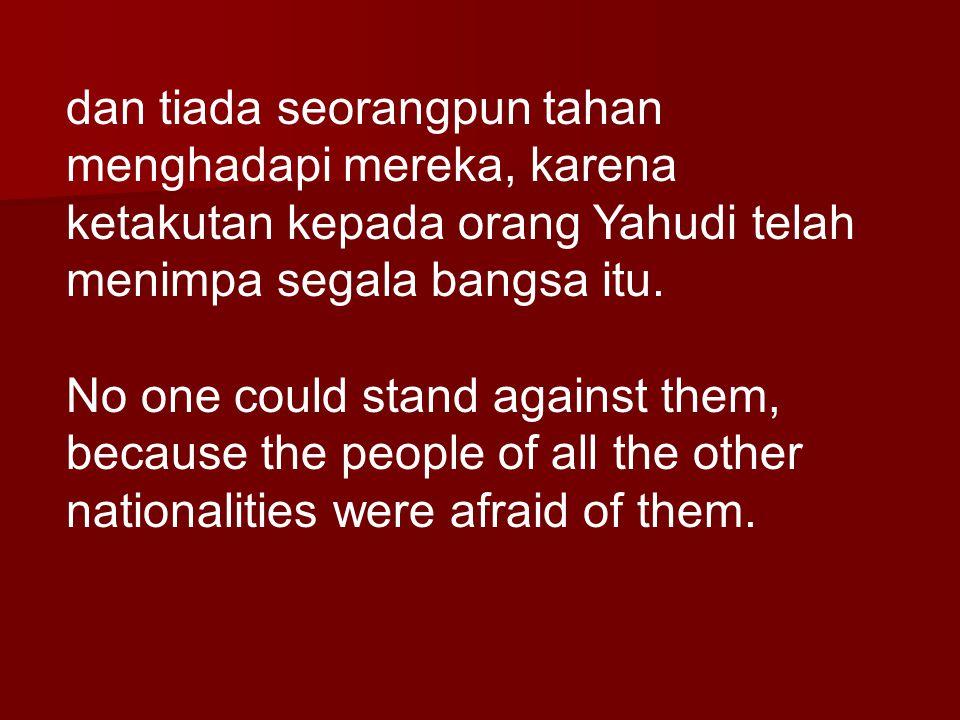 dan tiada seorangpun tahan menghadapi mereka, karena ketakutan kepada orang Yahudi telah menimpa segala bangsa itu.