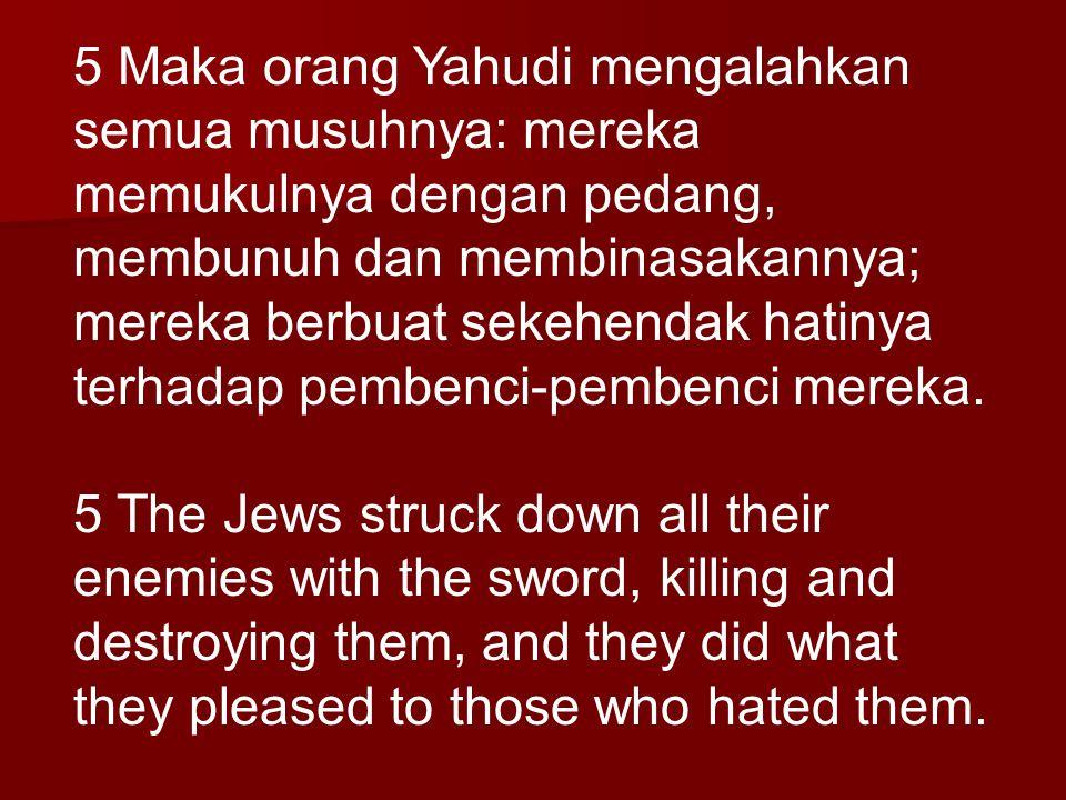 5 Maka orang Yahudi mengalahkan semua musuhnya: mereka memukulnya dengan pedang, membunuh dan membinasakannya; mereka berbuat sekehendak hatinya terhadap pembenci-pembenci mereka.