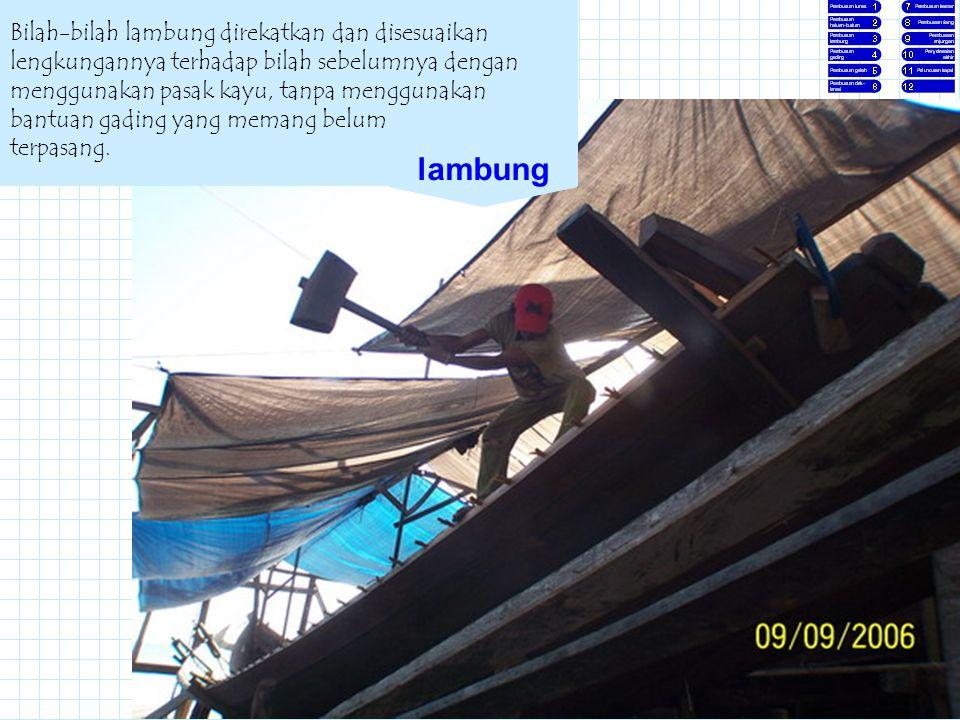Bilah-bilah lambung direkatkan dan disesuaikan lengkungannya terhadap bilah sebelumnya dengan menggunakan pasak kayu, tanpa menggunakan bantuan gading yang memang belum