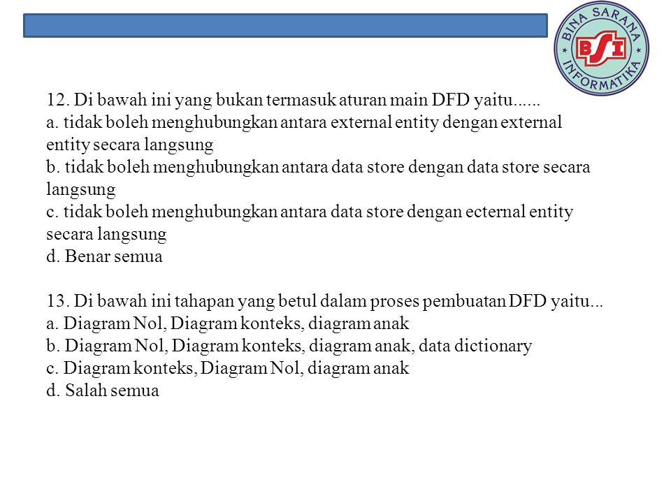 12. Di bawah ini yang bukan termasuk aturan main DFD yaitu. a