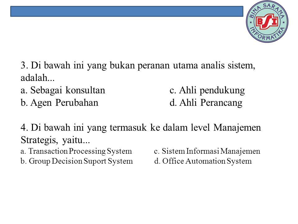 3. Di bawah ini yang bukan peranan utama analis sistem, adalah. a