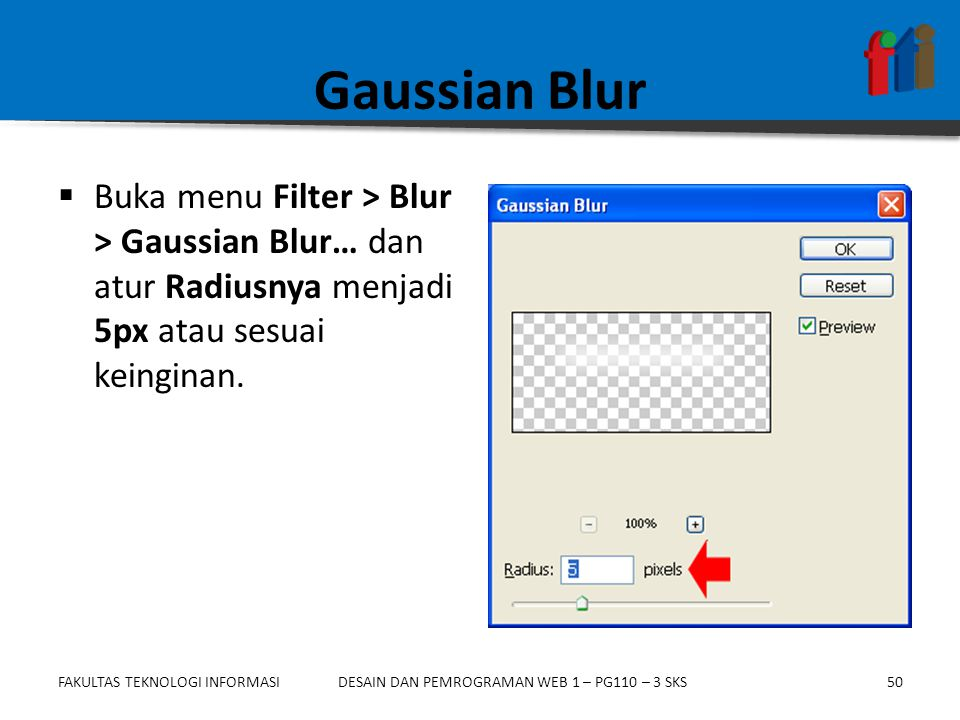 Gaussian Blur Buka menu Filter > Blur > Gaussian Blur… dan atur Radiusnya menjadi 5px atau sesuai keinginan.