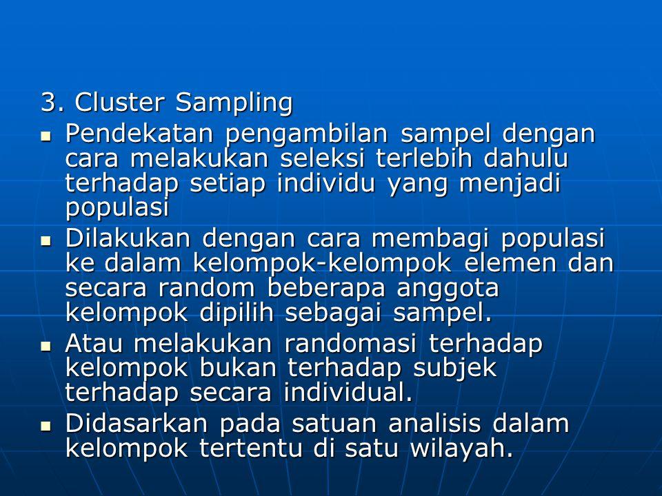 3. Cluster Sampling Pendekatan pengambilan sampel dengan cara melakukan seleksi terlebih dahulu terhadap setiap individu yang menjadi populasi.