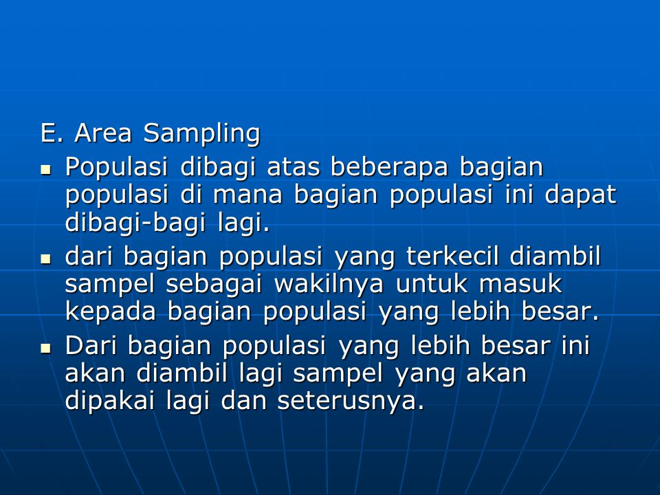 E. Area Sampling Populasi dibagi atas beberapa bagian populasi di mana bagian populasi ini dapat dibagi-bagi lagi.