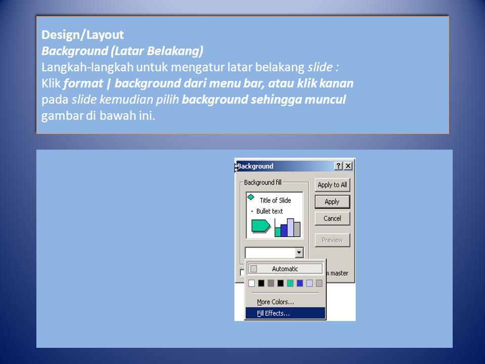 Design/Layout Background (Latar Belakang) Langkah-langkah untuk mengatur latar belakang slide : Klik format | background dari menu bar, atau klik kanan pada slide kemudian pilih background sehingga muncul gambar di bawah ini.