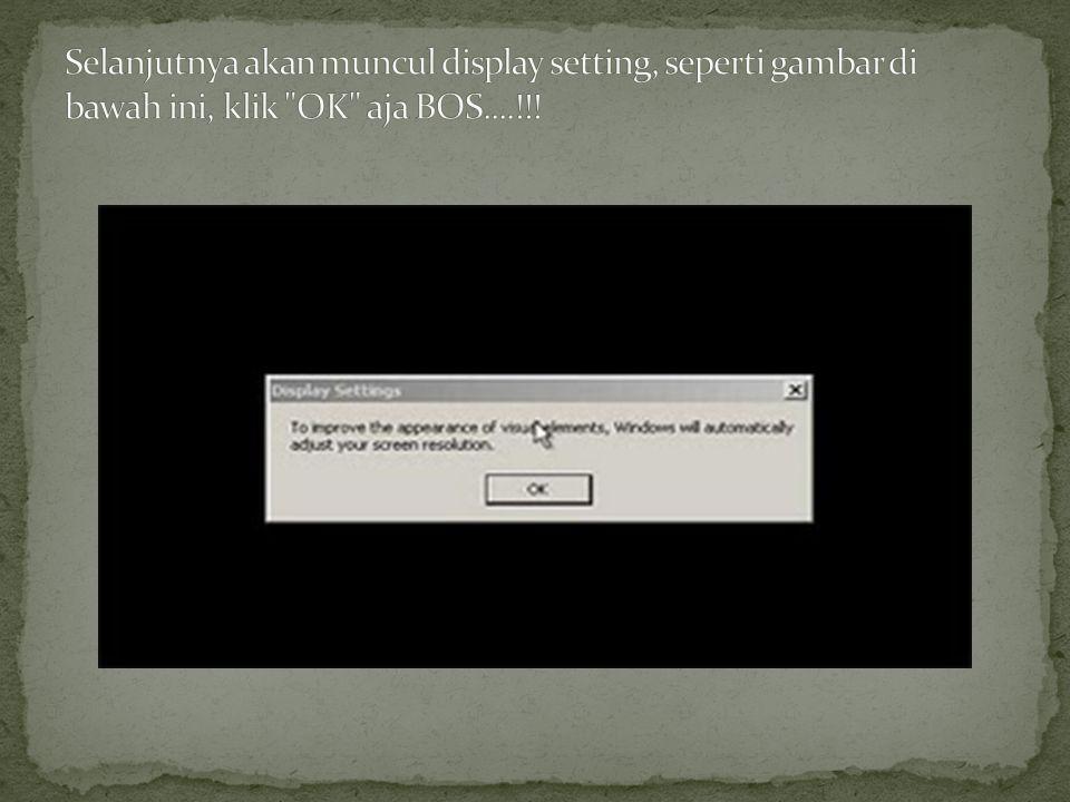 Selanjutnya akan muncul display setting, seperti gambar di bawah ini, klik OK aja BOS....!!!