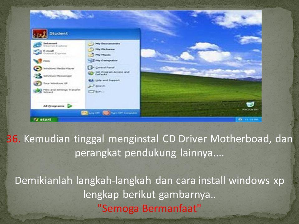 36. Kemudian tinggal menginstal CD Driver Motherboad, dan perangkat pendukung lainnya.... Demikianlah langkah-langkah dan cara install windows xp lengkap berikut gambarnya..