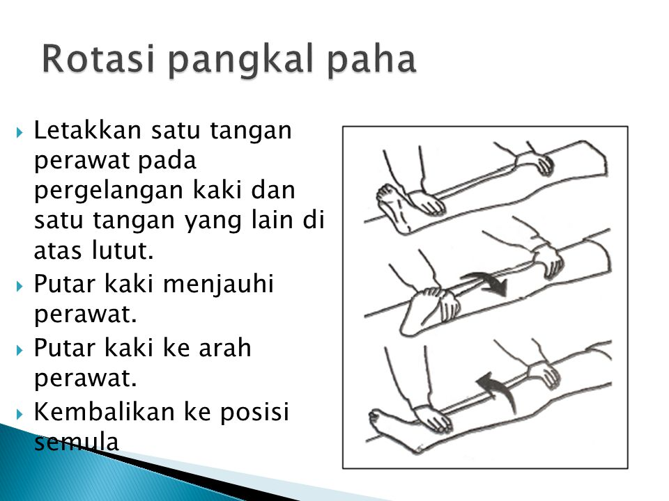 Rotasi pangkal paha Letakkan satu tangan perawat pada pergelangan kaki dan satu tangan yang lain di atas lutut.