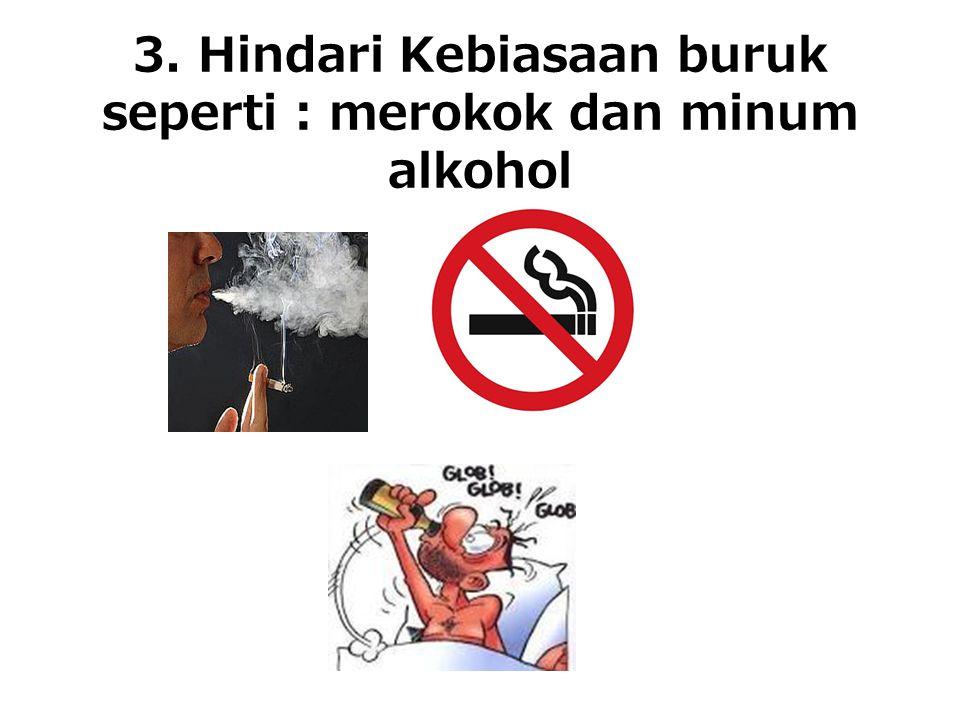 3. Hindari Kebiasaan buruk seperti : merokok dan minum alkohol