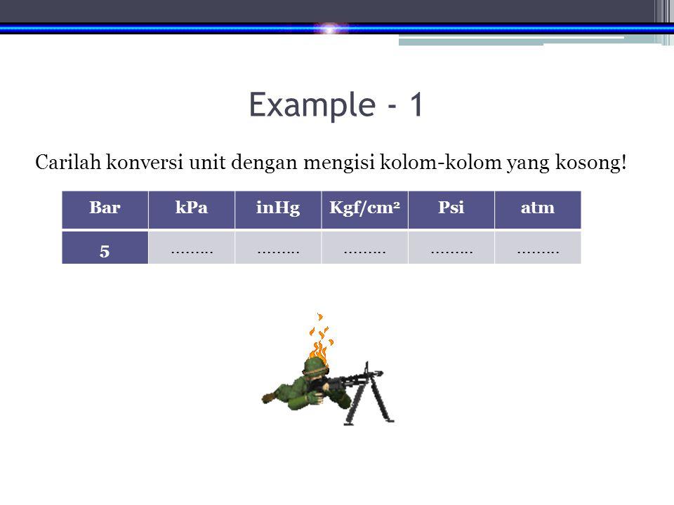 Example - 1 Carilah konversi unit dengan mengisi kolom-kolom yang kosong! Bar. kPa. inHg. Kgf/cm2.