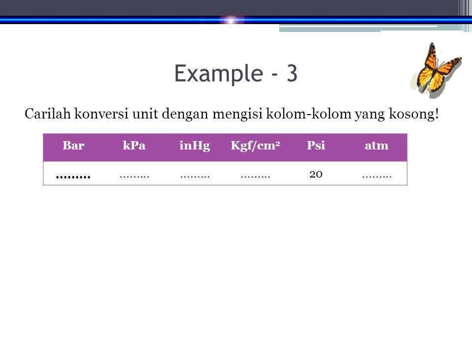 Example - 3 Carilah konversi unit dengan mengisi kolom-kolom yang kosong! Bar. kPa. inHg. Kgf/cm2.