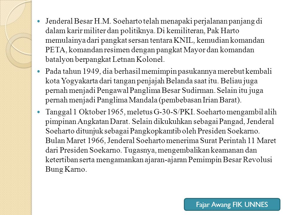 Jenderal Besar H.M. Soeharto telah menapaki perjalanan panjang di dalam karir militer dan politiknya. Di kemiliteran, Pak Harto memulainya dari pangkat sersan tentara KNIL, kemudian komandan PETA, komandan resimen dengan pangkat Mayor dan komandan batalyon berpangkat Letnan Kolonel.