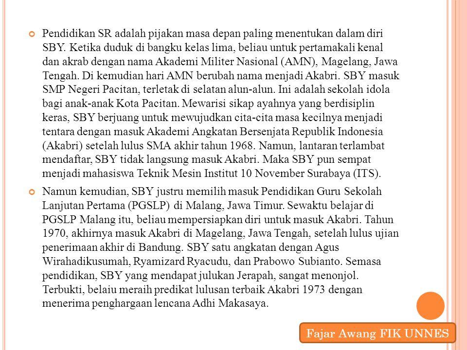 Pendidikan SR adalah pijakan masa depan paling menentukan dalam diri SBY. Ketika duduk di bangku kelas lima, beliau untuk pertamakali kenal dan akrab dengan nama Akademi Militer Nasional (AMN), Magelang, Jawa Tengah. Di kemudian hari AMN berubah nama menjadi Akabri. SBY masuk SMP Negeri Pacitan, terletak di selatan alun-alun. Ini adalah sekolah idola bagi anak-anak Kota Pacitan. Mewarisi sikap ayahnya yang berdisiplin keras, SBY berjuang untuk mewujudkan cita-cita masa kecilnya menjadi tentara dengan masuk Akademi Angkatan Bersenjata Republik Indonesia (Akabri) setelah lulus SMA akhir tahun 1968. Namun, lantaran terlambat mendaftar, SBY tidak langsung masuk Akabri. Maka SBY pun sempat menjadi mahasiswa Teknik Mesin Institut 10 November Surabaya (ITS).