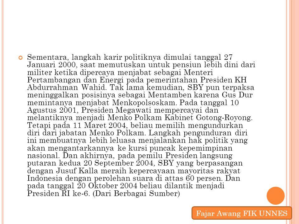 Sementara, langkah karir politiknya dimulai tanggal 27 Januari 2000, saat memutuskan untuk pensiun lebih dini dari militer ketika dipercaya menjabat sebagai Menteri Pertambangan dan Energi pada pemerintahan Presiden KH Abdurrahman Wahid. Tak lama kemudian, SBY pun terpaksa meninggalkan posisinya sebagai Mentamben karena Gus Dur memintanya menjabat Menkopolsoskam. Pada tanggal 10 Agustus 2001, Presiden Megawati mempercayai dan melantiknya menjadi Menko Polkam Kabinet Gotong-Royong. Tetapi pada 11 Maret 2004, beliau memilih mengundurkan diri dari jabatan Menko Polkam. Langkah pengunduran diri ini membuatnya lebih leluasa menjalankan hak politik yang akan mengantarkannya ke kursi puncak kepemimpinan nasional. Dan akhirnya, pada pemilu Presiden langsung putaran kedua 20 September 2004, SBY yang berpasangan dengan Jusuf Kalla meraih kepercayaan mayoritas rakyat Indonesia dengan perolehan suara di attas 60 persen. Dan pada tanggal 20 Oktober 2004 beliau dilantik menjadi Presiden RI ke-6. (Dari Berbagai Sumber)