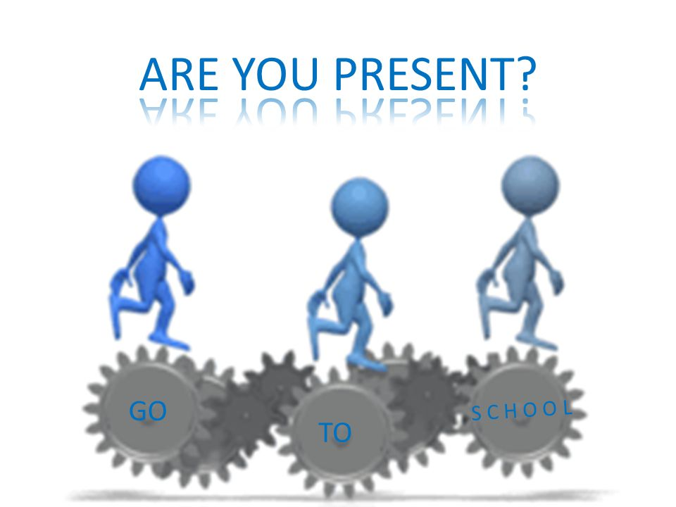ARE YOU PRESENT GO S C H O O L TO